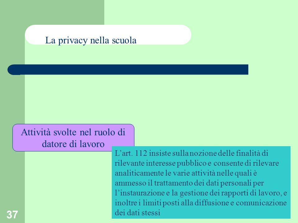 37 Attività svolte nel ruolo di datore di lavoro La privacy nella scuola Lart. 112 insiste sulla nozione delle finalità di rilevante interesse pubblic