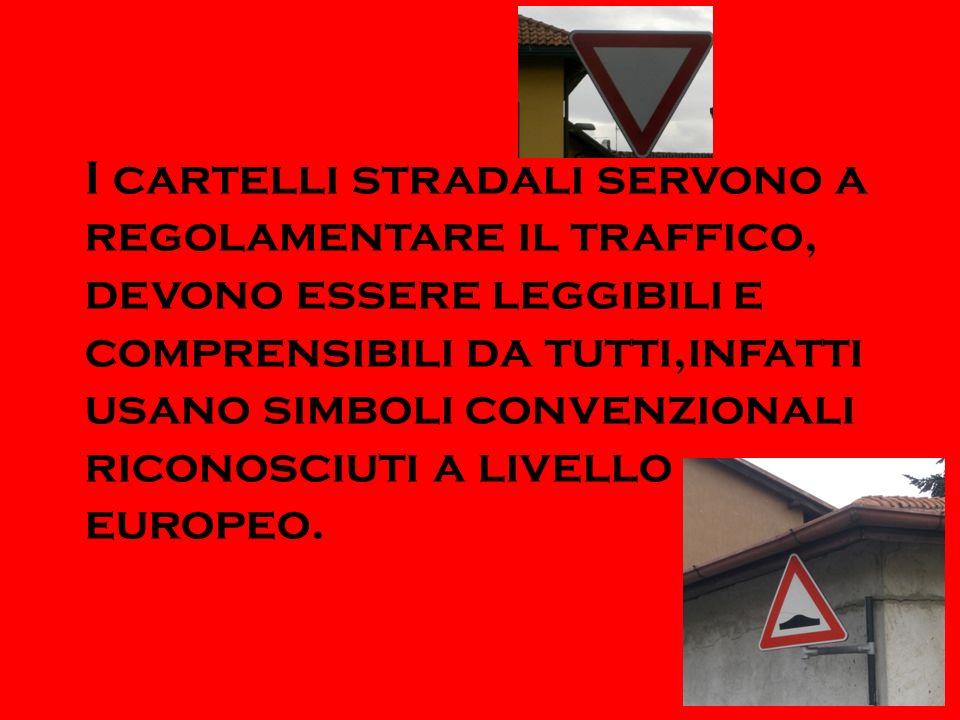 I cartelli stradali servono a regolamentare il traffico, devono essere leggibili e comprensibili da tutti,infatti usano simboli convenzionali riconosc