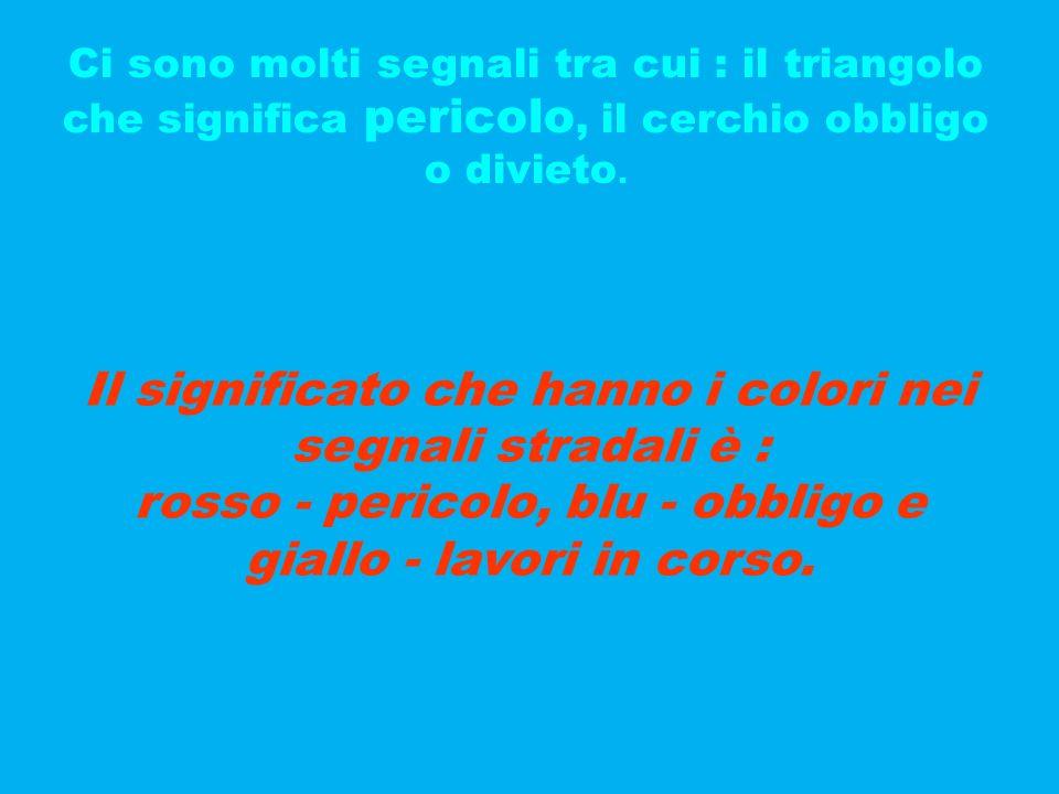 Ci sono molti segnali tra cui : il triangolo che significa pericolo, il cerchio obbligo o divieto. Il significato che hanno i colori nei segnali strad