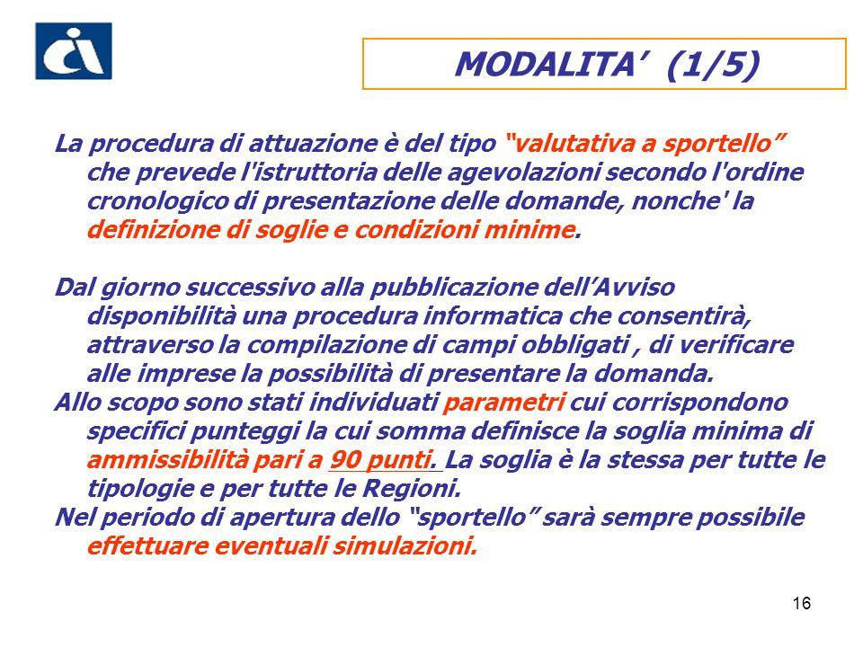 16 MODALITA (1/5) La procedura di attuazione è del tipo valutativa a sportello che prevede l'istruttoria delle agevolazioni secondo l'ordine cronologi