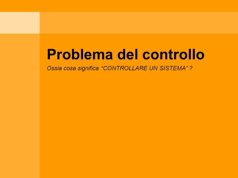 Problema del controllo Ossia cosa significa CONTROLLARE UN SISTEMA ?