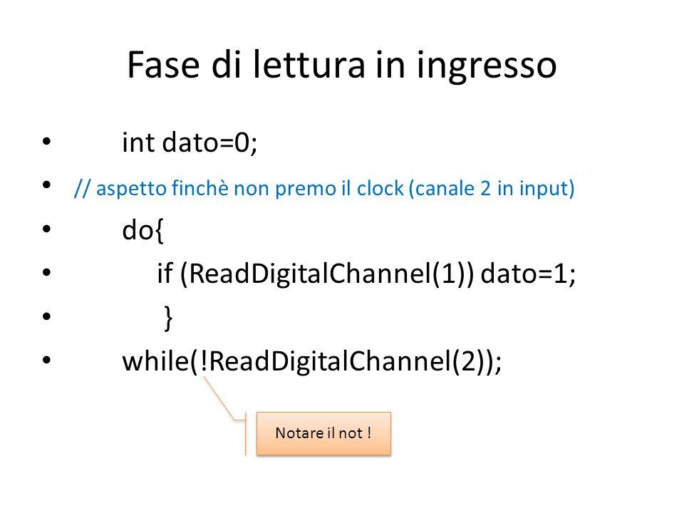 Fase di lettura in ingresso int dato=0; // aspetto finchè non premo il clock (canale 2 in input) do{ if (ReadDigitalChannel(1)) dato=1; } while(!ReadDigitalChannel(2)); Notare il not !