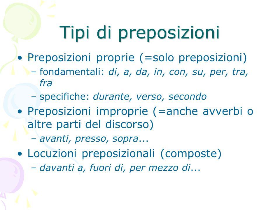 Tipi di preposizioni Preposizioni proprie (=solo preposizioni) –fondamentali: di, a, da, in, con, su, per, tra, fra –specifiche: durante, verso, secon