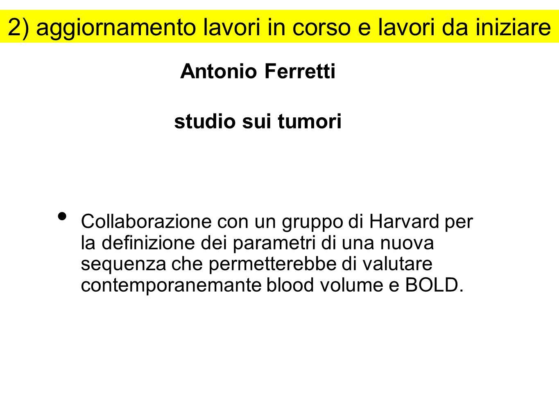 Antonio Ferretti studio sui tumori Collaborazione con un gruppo di Harvard per la definizione dei parametri di una nuova sequenza che permetterebbe di valutare contemporanemante blood volume e BOLD.
