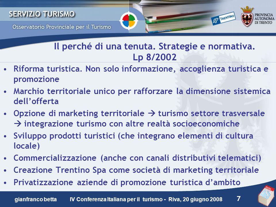 7 gianfranco betta IV Conferenza Italiana per il turismo - Riva, 20 giugno 2008 Il perché di una tenuta. Strategie e normativa. Lp 8/2002 Riforma turi