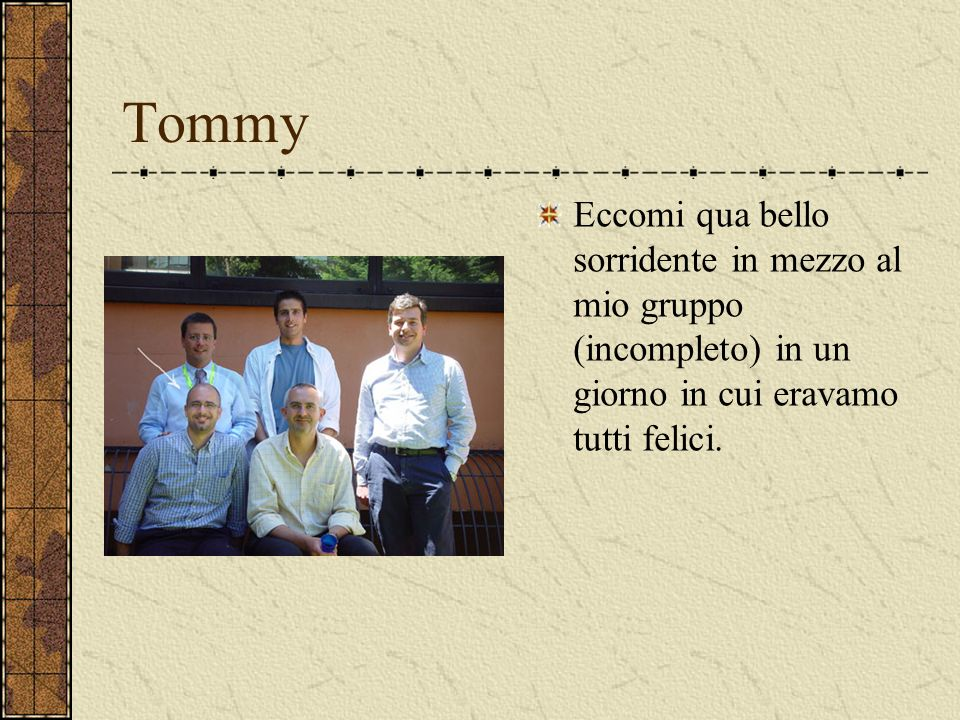 Tommy Eccomi qua bello sorridente in mezzo al mio gruppo (incompleto) in un giorno in cui eravamo tutti felici.