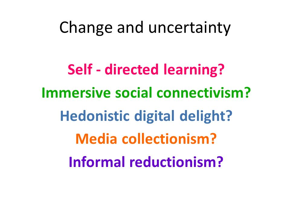 Change and uncertainty Self - directed learning? Immersive social connectivism? Hedonistic digital delight? Media collectionism? Informal reductionism
