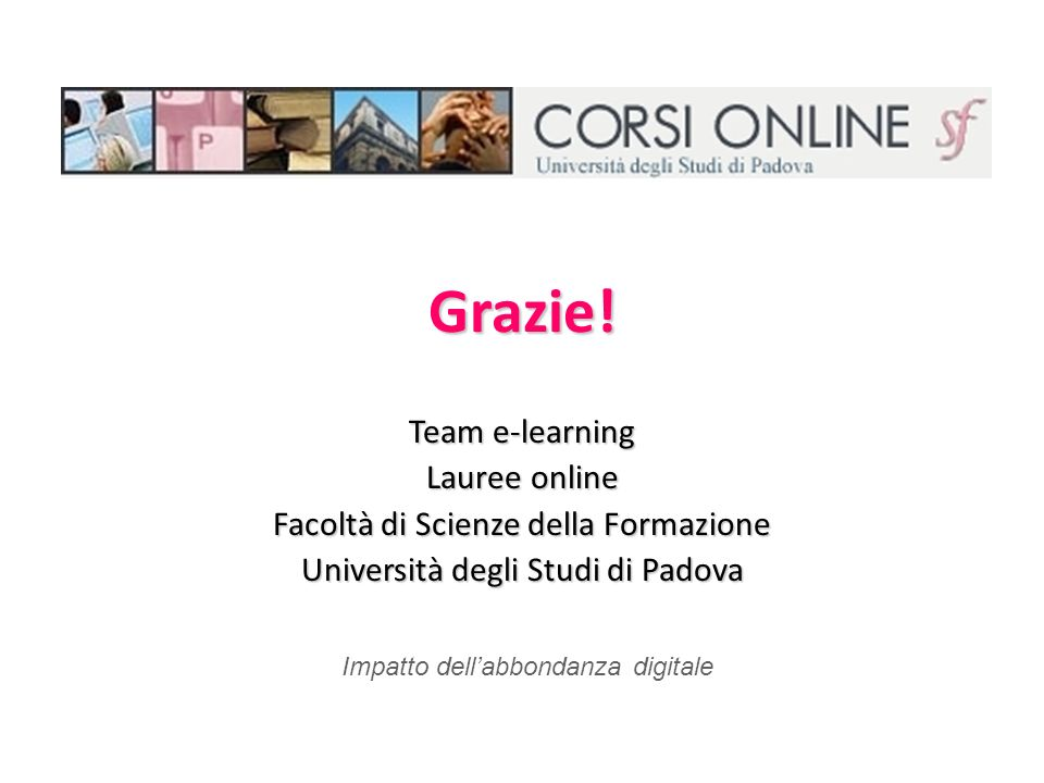 Grazie! Team e-learning Lauree online Facoltà di Scienze della Formazione Università degli Studi di Padova Impatto dellabbondanza digitale
