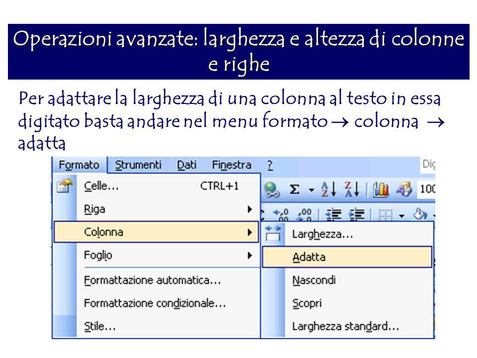 Operazioni avanzate: larghezza e altezza di colonne e righe Per adattare la larghezza di una colonna al testo in essa digitato basta andare nel menu f