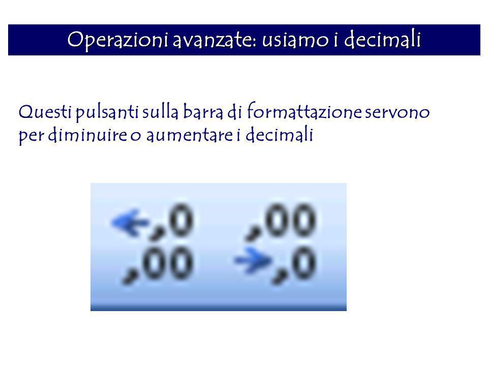 Operazioni avanzate: usiamo i decimali Questi pulsanti sulla barra di formattazione servono per diminuire o aumentare i decimali