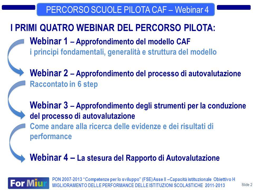 Slide 2 TERZO EVENTO NAZIONALE CAF PERCORSO SCUOLE PILOTA CAF – Webinar 4 PON 2007-2013 Competenze per lo sviluppo (FSE) Asse II –Capacità istituzionale Obiettivo H MIGLIORAMENTO DELLE PERFORMANCE DELLE ISTITUZIONI SCOLASTICHE 2011-2013 I PRIMI QUATRO WEBINAR DEL PERCORSO PILOTA: Webinar 1 – Approfondimento del modello CAF i principi fondamentali, generalità e struttura del modello Webinar 2 – Approfondimento del processo di autovalutazione Raccontato in 6 step Webinar 3 – Approfondimento degli strumenti per la conduzione del processo di autovalutazione Come andare alla ricerca delle evidenze e dei risultati di performance Webinar 4 – La stesura del Rapporto di Autovalutazione