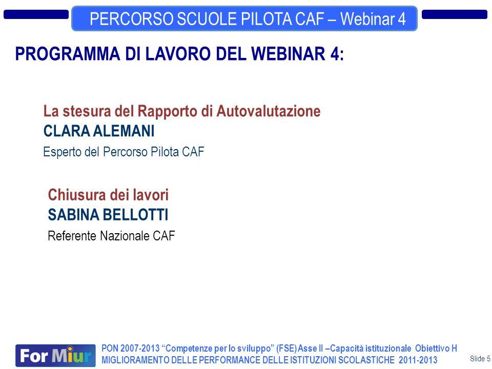 Slide 5 TERZO EVENTO NAZIONALE CAF PERCORSO SCUOLE PILOTA CAF – Webinar 4 PON 2007-2013 Competenze per lo sviluppo (FSE) Asse II –Capacità istituzionale Obiettivo H MIGLIORAMENTO DELLE PERFORMANCE DELLE ISTITUZIONI SCOLASTICHE 2011-2013 PROGRAMMA DI LAVORO DEL WEBINAR 4: La stesura del Rapporto di Autovalutazione CLARA ALEMANI Esperto del Percorso Pilota CAF Chiusura dei lavori SABINA BELLOTTI Referente Nazionale CAF