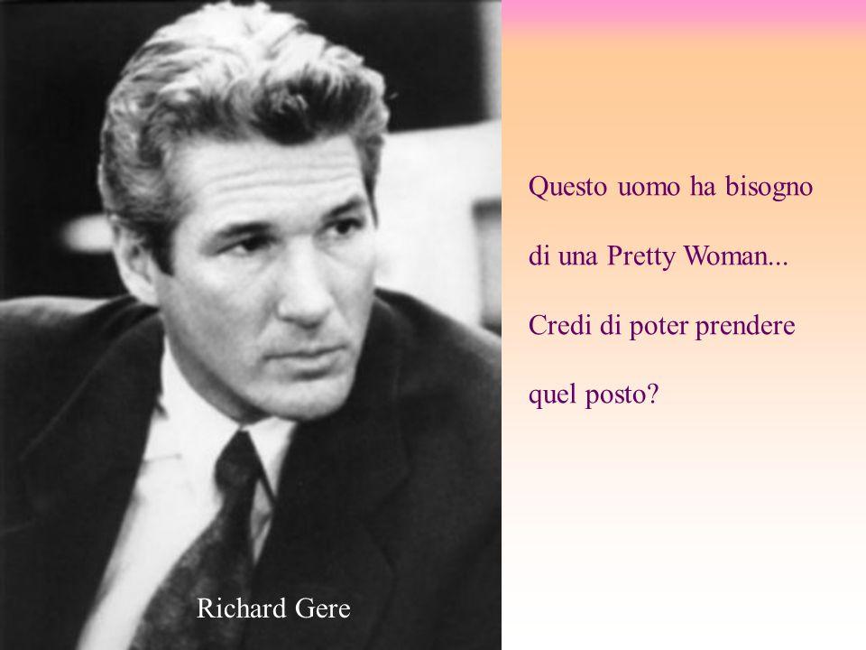 Questo uomo ha bisogno di una Pretty Woman... Credi di poter prendere quel posto? Richard Gere