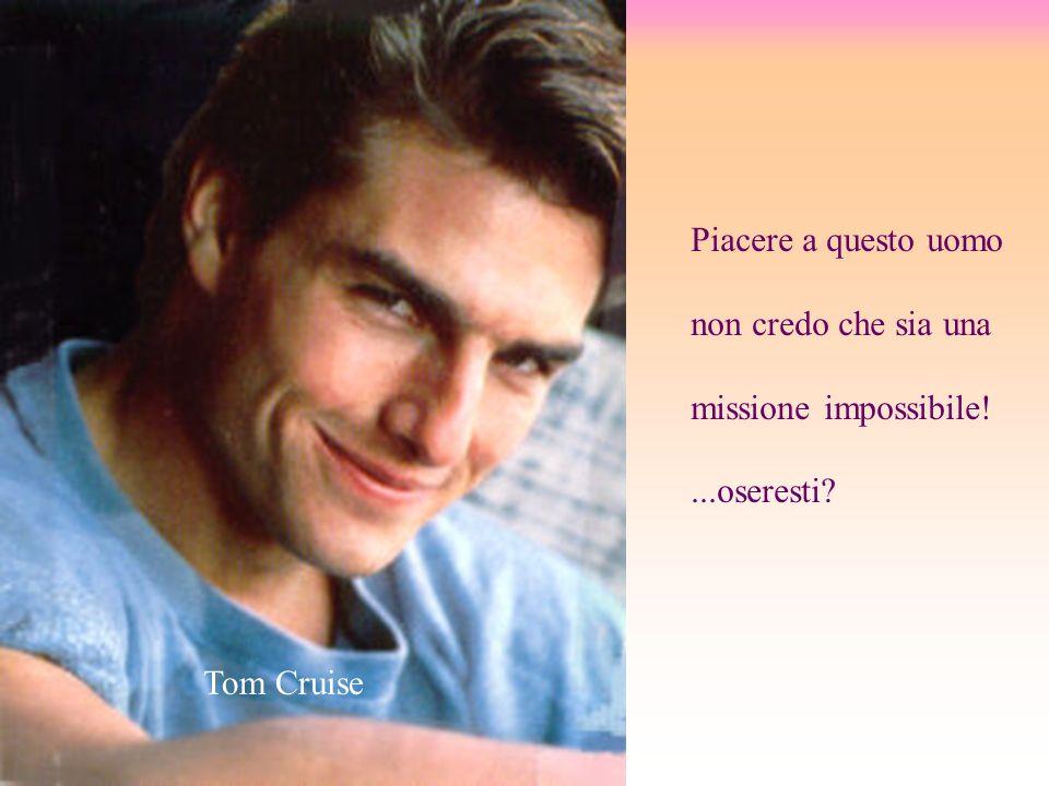 Piacere a questo uomo non credo che sia una missione impossibile!...oseresti? Tom Cruise