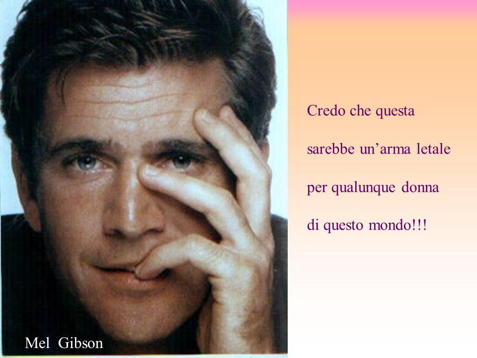 Credo che questa sarebbe unarma letale per qualunque donna di questo mondo!!! Mel Gibson