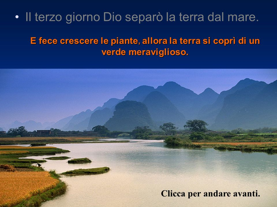 E fece crescere le piante, allora la terra si coprì di un verde meraviglioso. Il terzo giorno Dio separò la terra dal mare. Clicca per andare avanti.