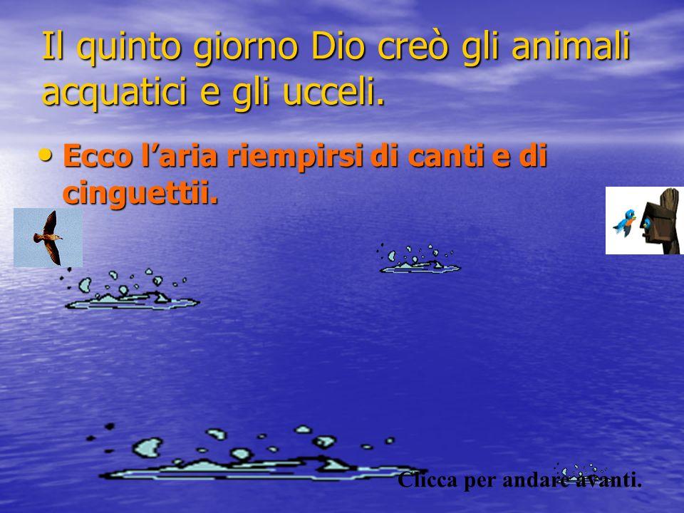 Il quinto giorno Dio creò gli animali acquatici e gli ucceli. Ecco laria riempirsi di canti e di cinguettii.