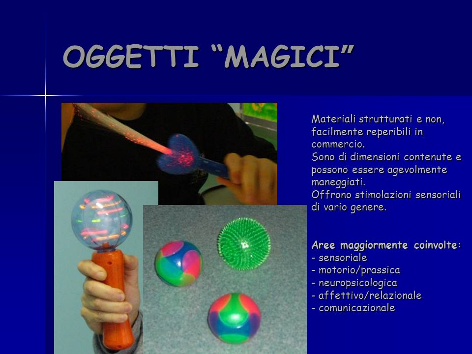 OGGETTI MAGICI OGGETTI MAGICI Materiali strutturati e non, facilmente reperibili in commercio. Sono di dimensioni contenute e possono essere agevolmen