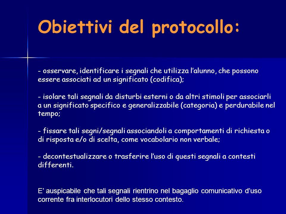 Obiettivi del protocollo: - osservare, identificare i segnali che utilizza lalunno, che possono essere associati ad un significato (codifica); - isola