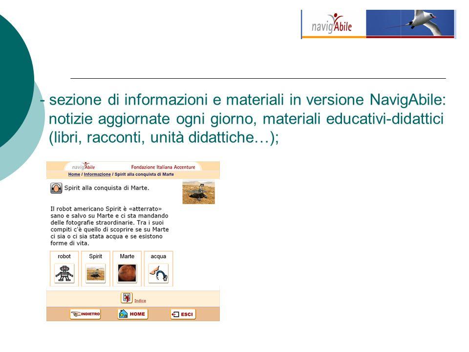 - sezione di informazioni e materiali in versione NavigAbile: notizie aggiornate ogni giorno, materiali educativi-didattici (libri, racconti, unità didattiche…);