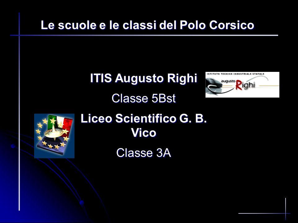 Le scuole e le classi del Polo Corsico ITIS Augusto Righi Classe 5Bst Liceo Scientifico G. B. Vico Classe 3A