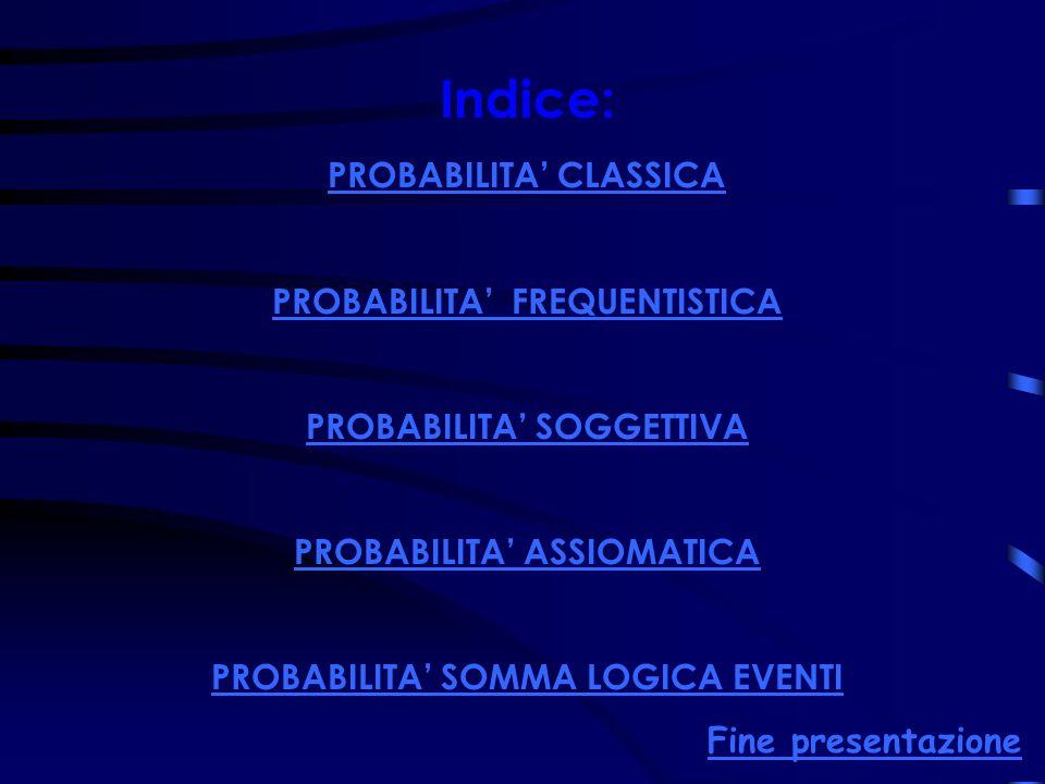 Indice: PROBABILITA CLASSICA PROBABILITA FREQUENTISTICA PROBABILITA SOGGETTIVA PROBABILITA ASSIOMATICA PROBABILITA SOMMA LOGICA EVENTI Fine presentazi