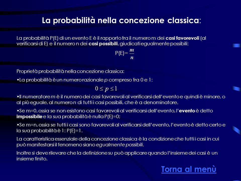 La probabilità nella concezione classica : La probabilità P(E) di un evento E è il rapporto fra il numero m dei casi favorevoli (al verificarsi di E) e il numero n dei casi possibili, giudicati egualmente possibili: P(E)= Proprietà probabilità nella concezione classica: La probabilità è un numero razionale p compreso fra 0 e 1: Il numeratore m è il numero dei casi favorevoli al verificarsi dellevento e quindi è minore, o al più eguale, al numero n di tutti i casi possibili, che è a denominatore.