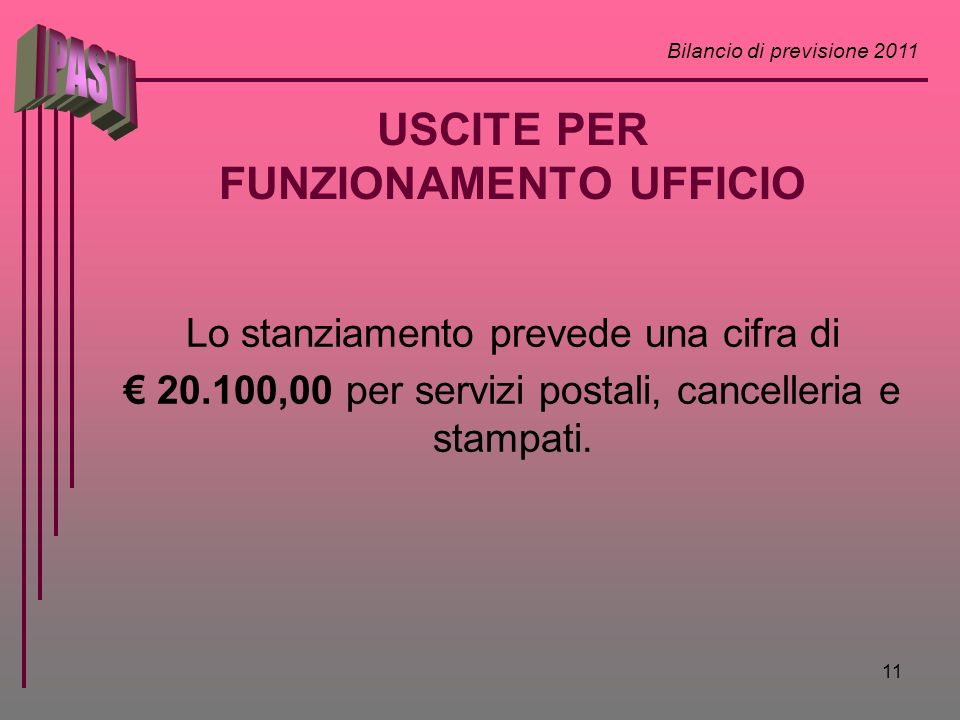 Bilancio di previsione 2011 11 USCITE PER FUNZIONAMENTO UFFICIO Lo stanziamento prevede una cifra di 20.100,00 per servizi postali, cancelleria e stam