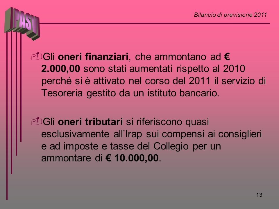 Bilancio di previsione 2011 13 Gli oneri finanziari, che ammontano ad 2.000,00 sono stati aumentati rispetto al 2010 perché si è attivato nel corso del 2011 il servizio di Tesoreria gestito da un istituto bancario.
