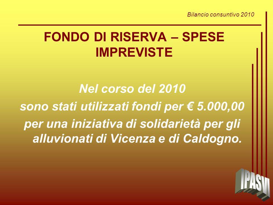 Bilancio consuntivo 2010 FONDO DI RISERVA – SPESE IMPREVISTE Nel corso del 2010 sono stati utilizzati fondi per 5.000,00 per una iniziativa di solidarietà per gli alluvionati di Vicenza e di Caldogno.