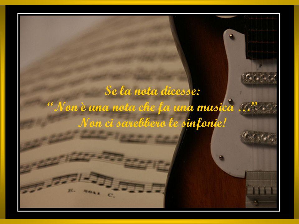 Se la nota dicesse: Non è una nota che fa una musica … Non ci sarebbero le sinfonie!