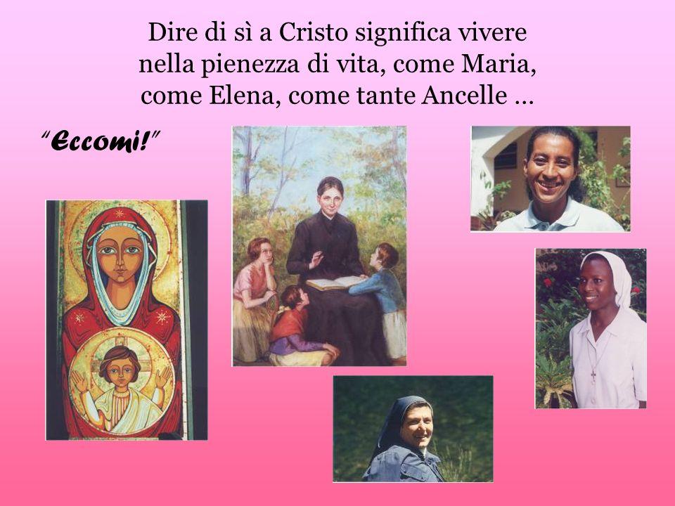 Dire di sì a Cristo significa vivere nella pienezza di vita, come Maria, come Elena, come tante Ancelle … Eccomi!