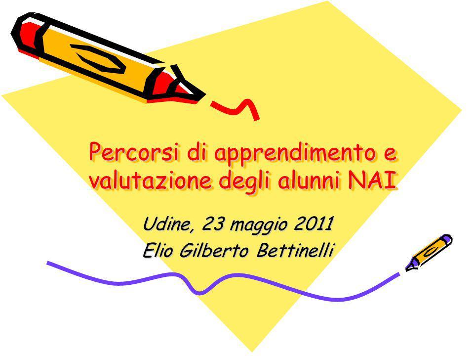 Percorsi di apprendimento e valutazione degli alunni NAI Udine, 23 maggio 2011 Elio Gilberto Bettinelli