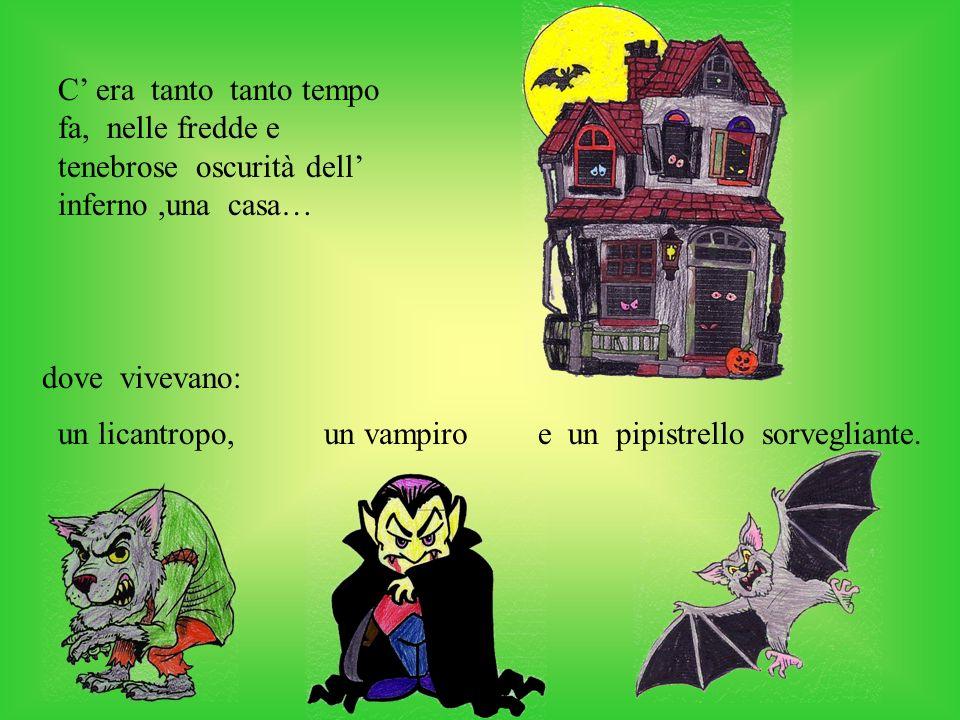 C era tanto tanto tempo fa, nelle fredde e tenebrose oscurità dell inferno,una casa… un licantropo,un vampiroe un pipistrello sorvegliante.