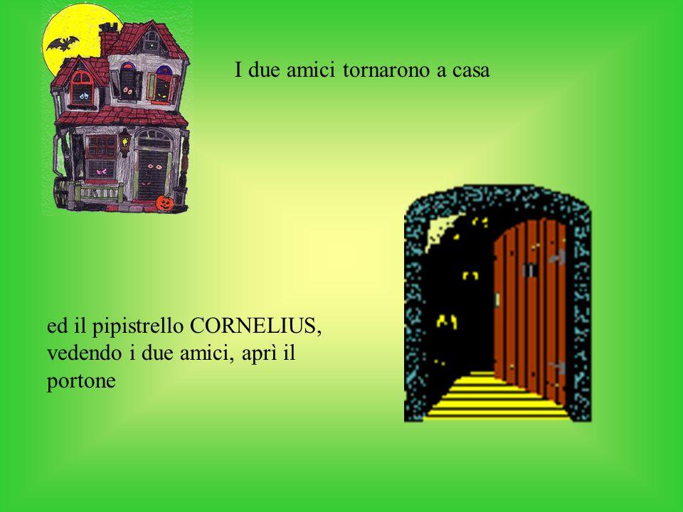 I due amici tornarono a casa ed il pipistrello CORNELIUS, vedendo i due amici, aprì il portone