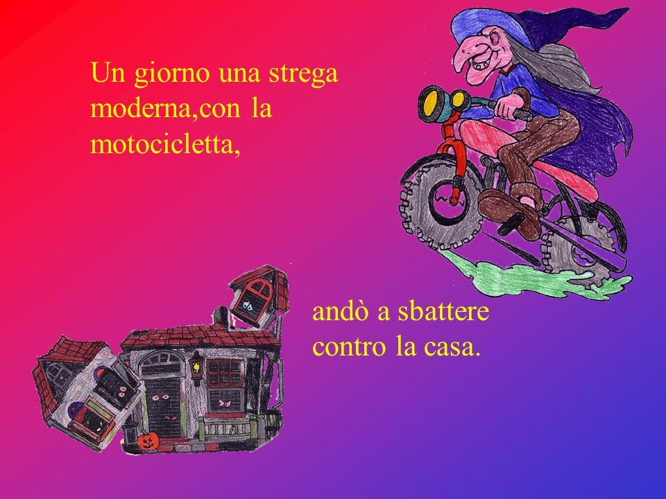 Un giorno una strega moderna,con la motocicletta, andò a sbattere contro la casa.