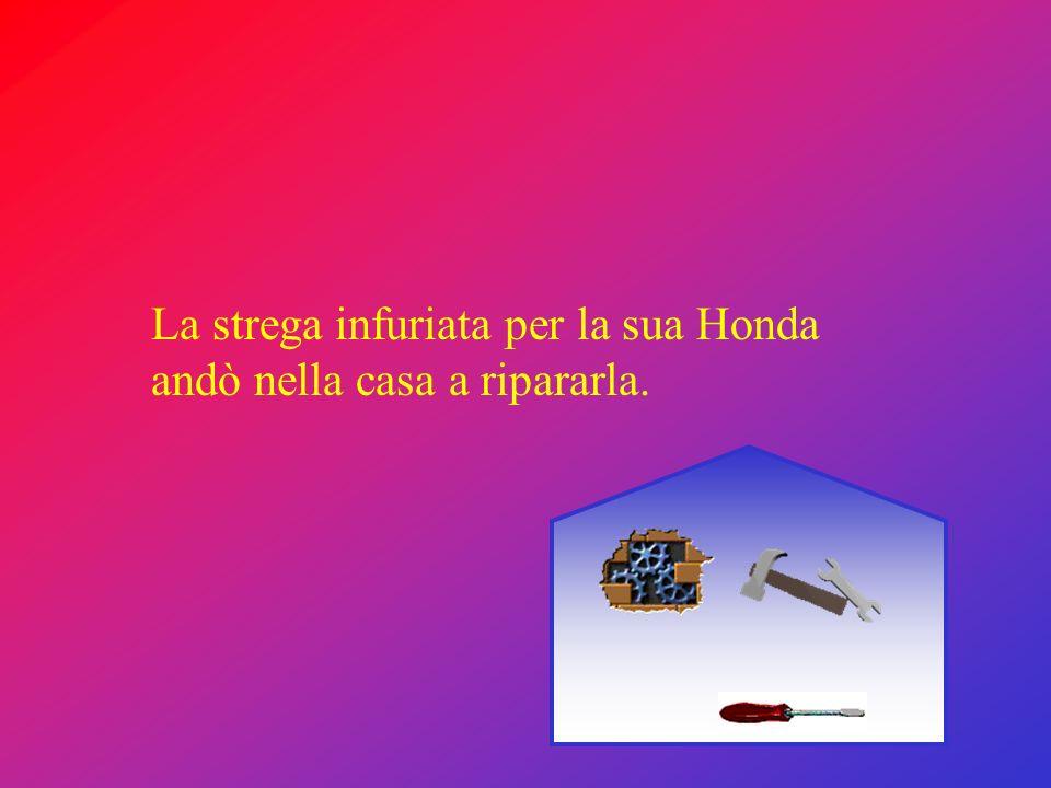 La strega infuriata per la sua Honda andò nella casa a ripararla.