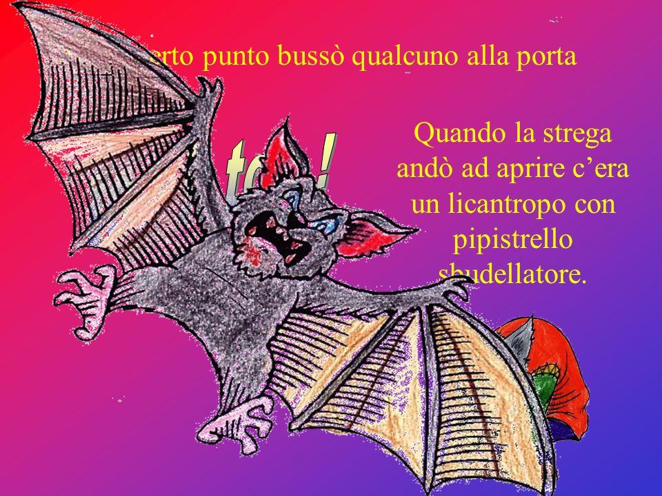 Ad un certo punto bussò qualcuno alla porta Quando la strega andò ad aprire cera un licantropo con pipistrello sbudellatore.