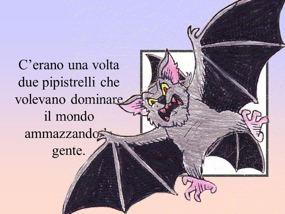 Cerano una volta due pipistrelli che volevano dominare il mondo ammazzando la gente.