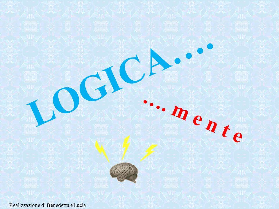 L O G I C A …. …. m e n t e Realizzazione di Benedetta e Lucia