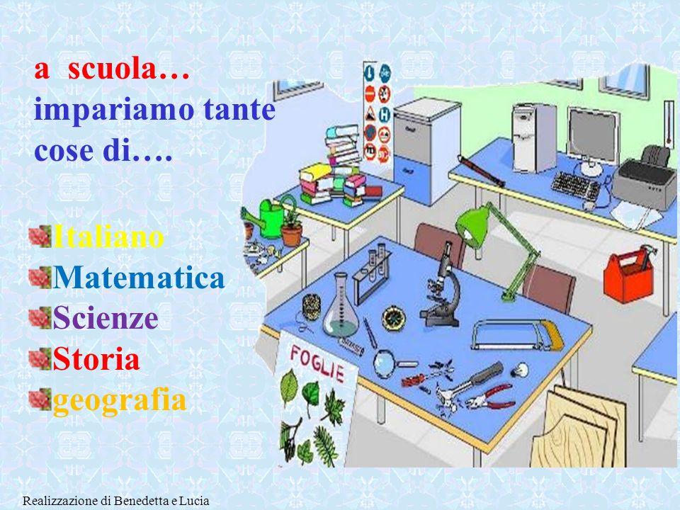 Italiano Matematica Scienze Storia geografia a scuola… impariamo tante cose di….