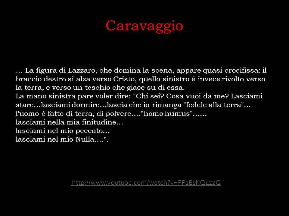Caravaggio … La figura di Lazzaro, che domina la scena, appare quasi crocifissa: il braccio destro si alza verso Cristo, quello sinistro è invece rivo