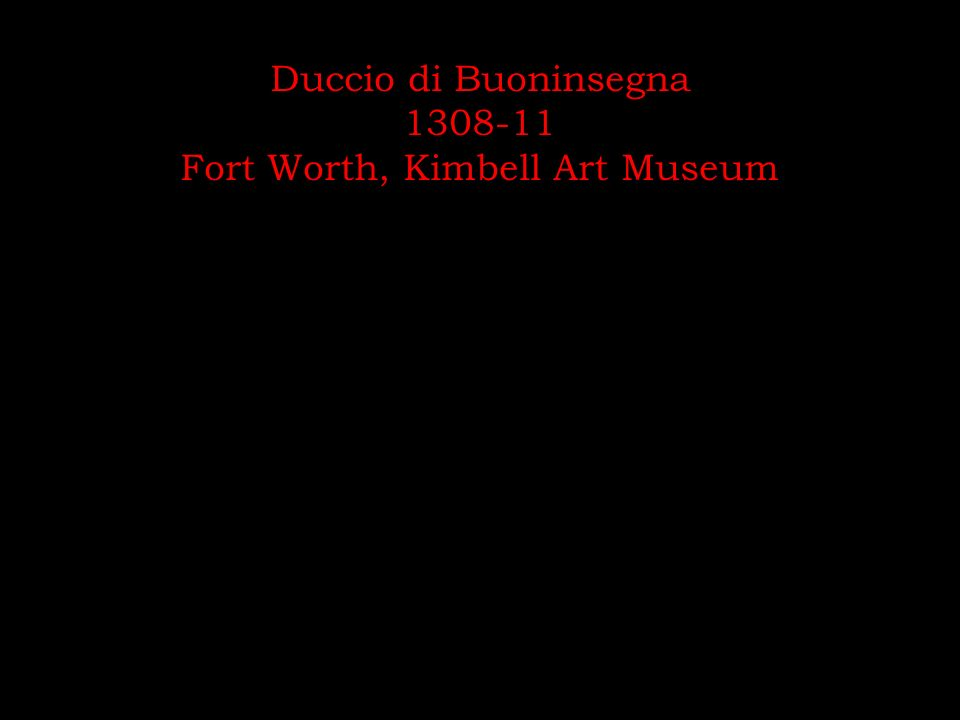 Duccio di Buoninsegna 1308-11 Fort Worth, Kimbell Art Museum