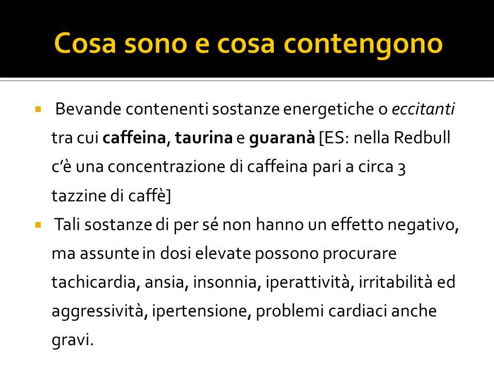 Bevande contenenti sostanze energetiche o eccitanti tra cui caffeina, taurina e guaranà [ES: nella Redbull cè una concentrazione di caffeina pari a circa 3 tazzine di caffè] Tali sostanze di per sé non hanno un effetto negativo, ma assunte in dosi elevate possono procurare tachicardia, ansia, insonnia, iperattività, irritabilità ed aggressività, ipertensione, problemi cardiaci anche gravi.