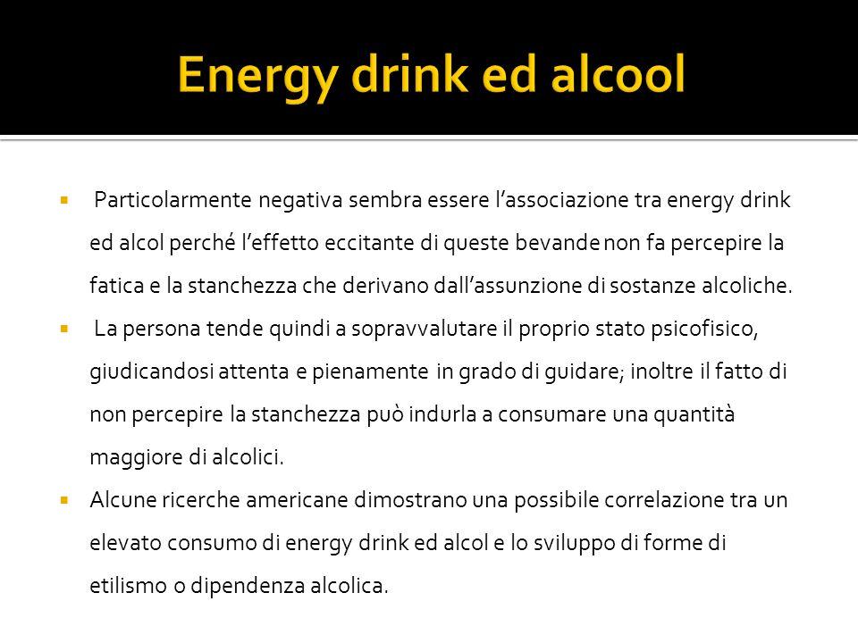 Particolarmente negativa sembra essere lassociazione tra energy drink ed alcol perché leffetto eccitante di queste bevande non fa percepire la fatica e la stanchezza che derivano dallassunzione di sostanze alcoliche.