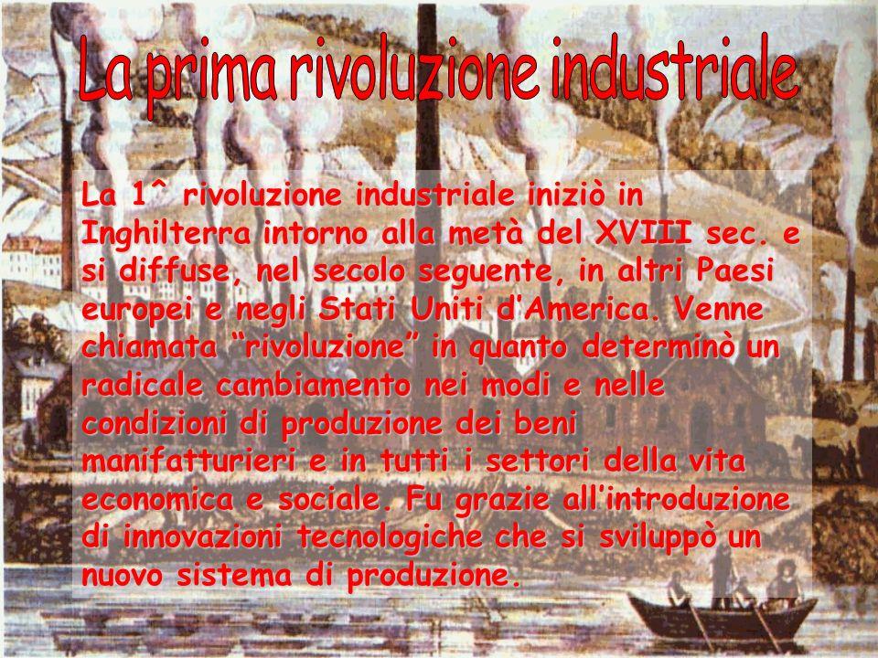 La 1^ rivoluzione industriale iniziò in Inghilterra intorno alla metà del XVIII sec. e si diffuse, nel secolo seguente, in altri Paesi europei e negli