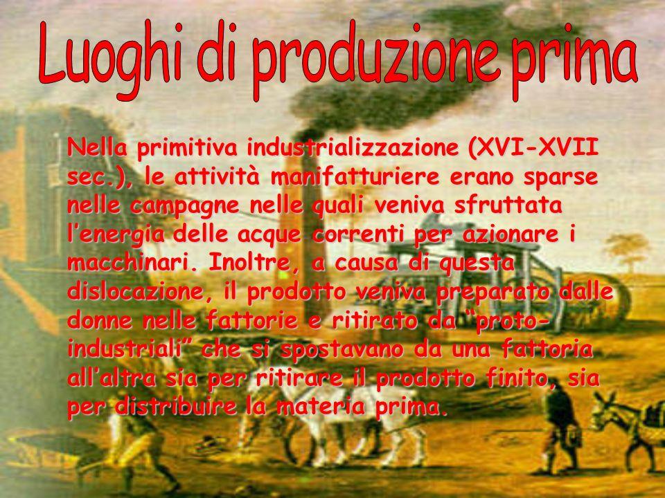 Nella primitiva industrializzazione (XVI-XVII sec.), le attività manifatturiere erano sparse nelle campagne nelle quali veniva sfruttata lenergia dell