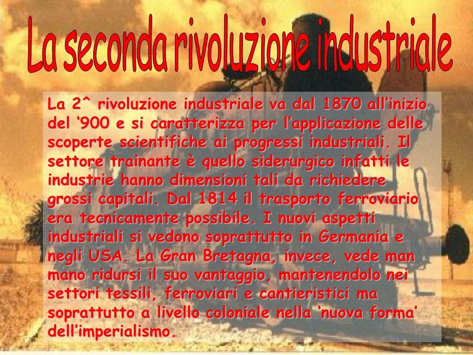 La 2^ rivoluzione industriale va dal 1870 allinizio del 900 e si caratterizza per lapplicazione delle scoperte scientifiche ai progressi industriali.
