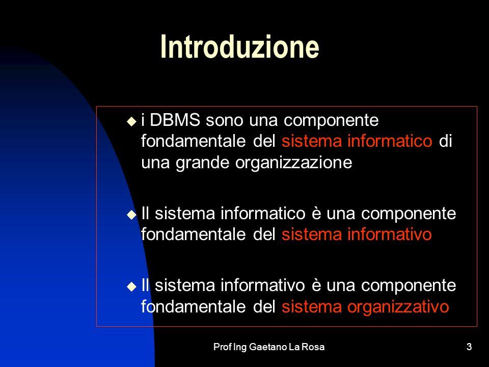 Prof Ing Gaetano La Rosa3 Introduzione i DBMS sono una componente fondamentale del sistema informatico di una grande organizzazione Il sistema informatico è una componente fondamentale del sistema informativo Il sistema informativo è una componente fondamentale del sistema organizzativo