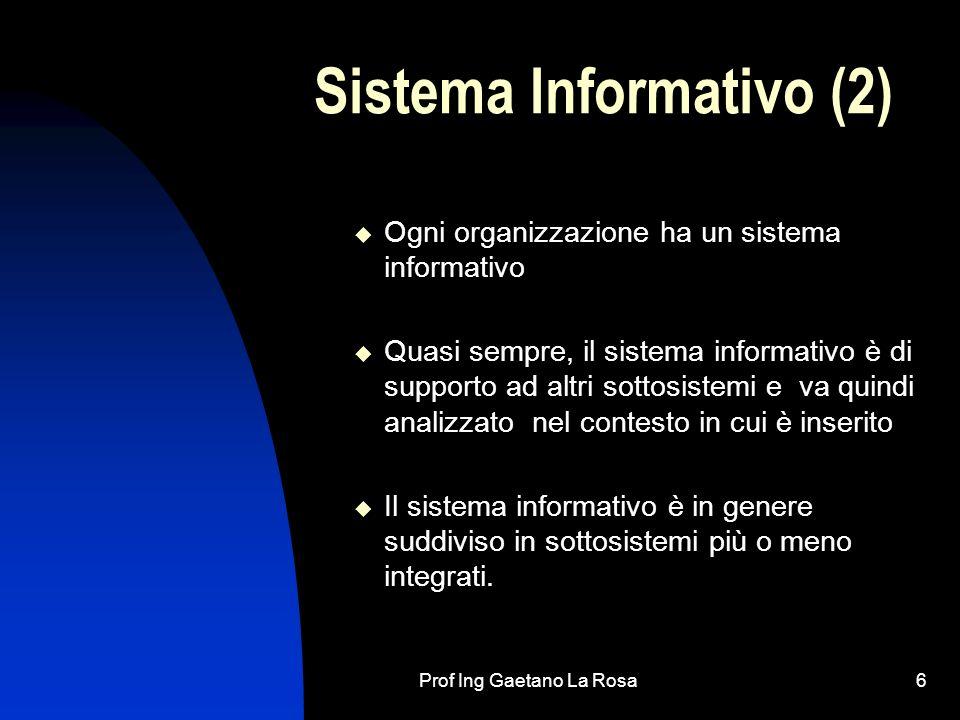 Prof Ing Gaetano La Rosa6 Sistema Informativo (2) Ogni organizzazione ha un sistema informativo Quasi sempre, il sistema informativo è di supporto ad altri sottosistemi e va quindi analizzato nel contesto in cui è inserito Il sistema informativo è in genere suddiviso in sottosistemi più o meno integrati.